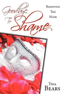 Goodbye to Shame: Removing the Mask  -     By: Tina Bears