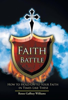 Faith Battle: How to Hold on to Your Faith in Times Like These  -     By: Renee Gaffney Williams