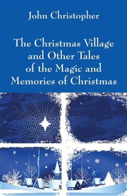 The Christmas Village and Other Tales of the Magic and Memories of Christmas  -     By: John Christopher