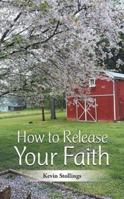 How to Release Your Faith  -     By: Kevin Stollings