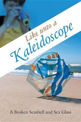 Like Unto a Kaleidoscope  -     By: A Broken Seashell and Sea Glass
