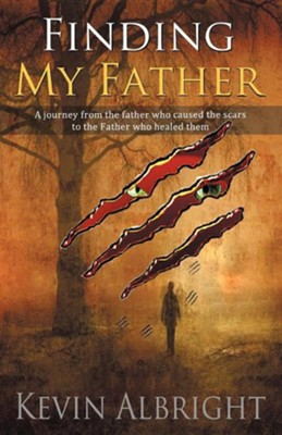 Finding My Father: A Journey from the Father Who Caused the Scars to the Father Who Healed Them  -     By: Kevin Albright