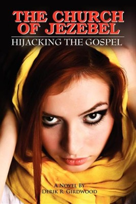 The Church of Jezebel: Hijacking the Gospel  -     By: Derik R. Girdwood