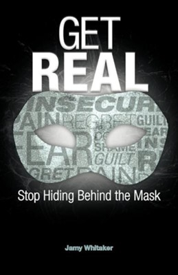 Get Real: Stop Hiding Behind the Mask  -     By: Jamy Whitaker