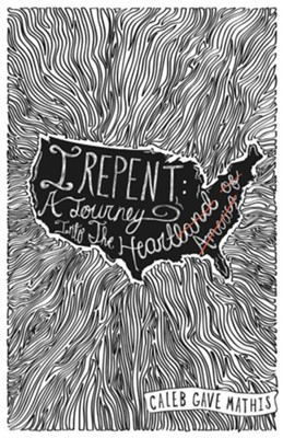 I Repent: A Journey Into the Heart  -     By: Caleb Gave Mathis