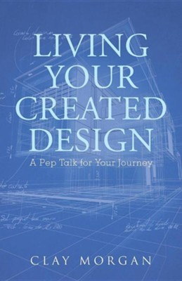 Living Your Created Design: A Pep Talk for Your Journey  -     By: Clay Morgan