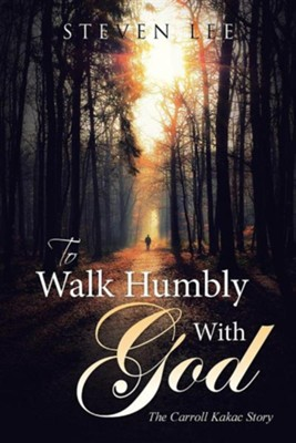To Walk Humbly with God: The Carroll Kakac Story  -     By: Steven Lee