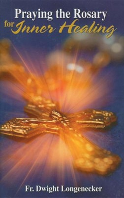 Praying the Rosary for Inner Healing  -     By: Dwight Longenecker