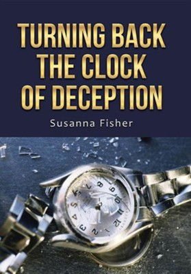 Turning Back the Clock of Deception  -     By: Susanna Fisher