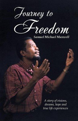 Journey to Freedom: A Story of Visions, Dreams, Hope and True Life Experiences  -     By: Samuel Michael Maxwell