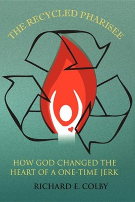 The Recycled Pharisee: How God Changed the Heart of a One-Time Jerk  -     By: Richard E. Colby