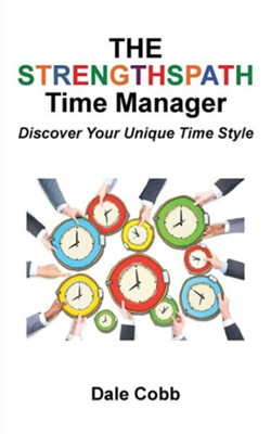 The Strengthspath Time Manager: Discover Your Unique Time Style  -     By: Dale Cobb