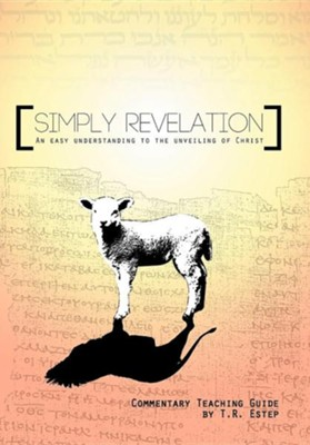 Simply Revelation: An Easy Understanding to the Unveiling of Christ  -     By: T.R. Estep