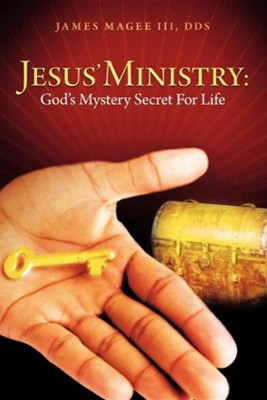 Jesus' Ministry: God's Mystery Secret for Life  -     By: James Magee III