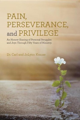 Pain, Perseverance, and Privilege: An Honest Sharing of Personal Struggles and Joys Through Fifty Years of Ministry.  -     By: Carl Krause, Jolynn Krause