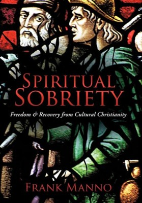 Spiritual Sobriety: Freedom & Recovery from Cultural Christianity  -     By: Frank Manno