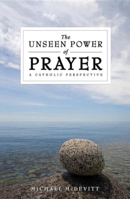 The Unseen Power of Prayer: A Catholic Perspective  -     By: Michael McDevitt
