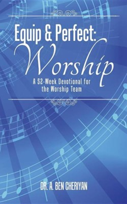 Equip & Perfect: Worship: A 52-Week Devotional for the Worship Team  -     By: A. Ben Cheriyan