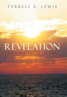 Revelation: From Rapture to the End  -     By: Terrell E. Lewis
