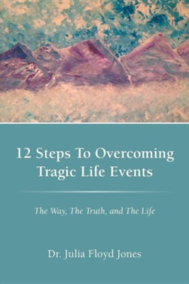 12 Steps to Overcoming Tragic Life Events: The Way, the Truth, and the Life  -     By: Julia Floyd Jones