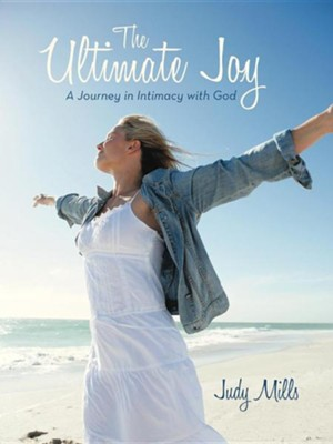 The Ultimate Joy: A Journey in Intimacy with God  -     By: Judy Mills