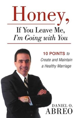 Honey, If You Leave Me, I Am Going with You: 10 Points to Create and Maintain a Healthy Marriage  -     By: Daniel O. Abreo