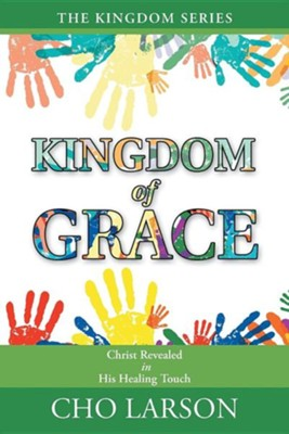 Kingdom of Grace: Christ Revealed in His Healing Touch  -     By: Cho Larson