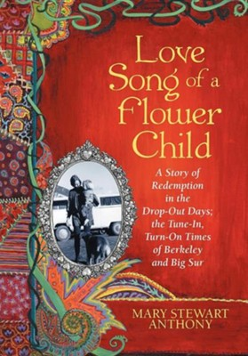 Love Song of a Flower Child: A Story of Redemption in the Drop-Out Days; The Tune-In, Turn-On Times of Berkeley and Big Sur  -     By: Mary Stewart Anthony