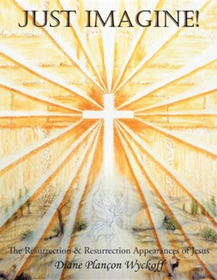Just Imagine!: The Resurrection & Resurrection Appearances of Jesus  -     By: Diane Plan Wyckoff