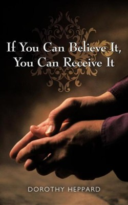 If You Can Believe It, You Can Receive It  -     By: Dorothy Heppard