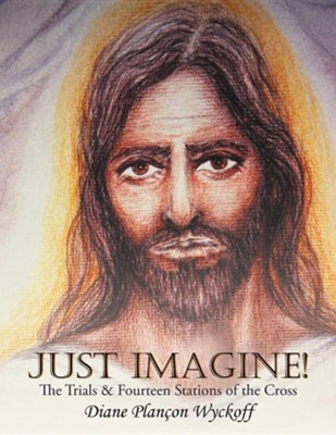 Just Imagine!: The Trials & Fourteen Stations of the Cross  -     By: Diane Plan Wyckoff