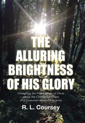 The Alluring Brightness of His Glory: Cherishing the Preeminence of Christ Above the Counterfeit Offers of a Consumer-Driven Christianity  -     By: R.L. Coursey