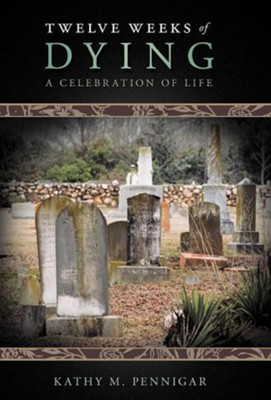 Twelve Weeks of Dying: A Celebration of Life  -     By: Kathy M. Pennigar