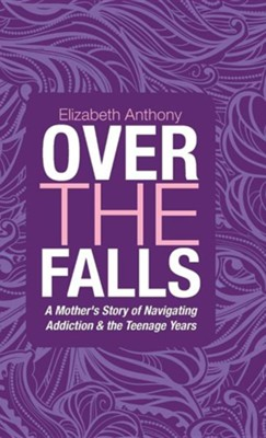 Over the Falls: A Mother's Story of Navigating Addiction & the Teenage Years  -     By: Elizabeth Anthony