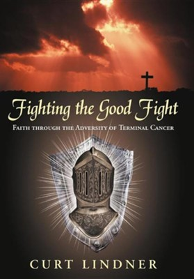 Fighting the Good Fight: Faith Through the Adversity of Terminal Cancer  -     By: Curt Lindner