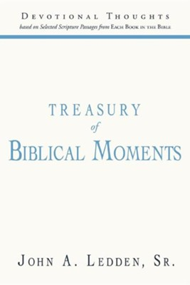 Treasury of Biblical Moments: Devotional Thoughts Based on Selected Scripture Passages from Each Book in the Bible  -     By: John A. Ledden Sr.