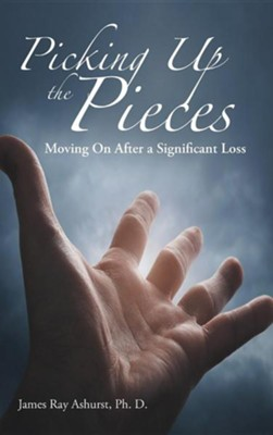 Picking Up the Pieces: Moving on After a Significant Loss  -     By: James Ray Ashurst