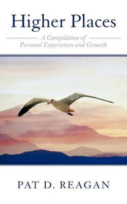 Higher Places: A Compilation of Personal Experiences and Growth  -     By: Pat D. Reagan