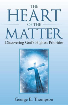 The Heart of the Matter: Discovering God's Highest Priorities  -     By: George E. Thompson