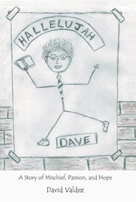 Hallelujah Dave: A Story of Mischief, Passion, and Hope  -     By: David Valdez