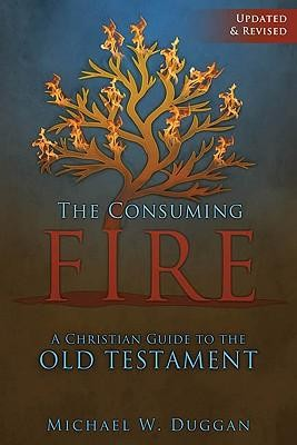 The Consuming Fire: A Christian Guide to the Old TestamentUpdated, Revise Edition  -     By: Michael W. Duggan