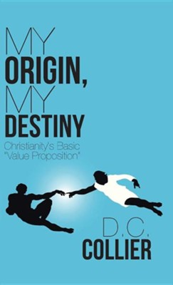 My Origin, My Destiny: Christianity's Basic Value Proposition  -     By: D.C. Collier