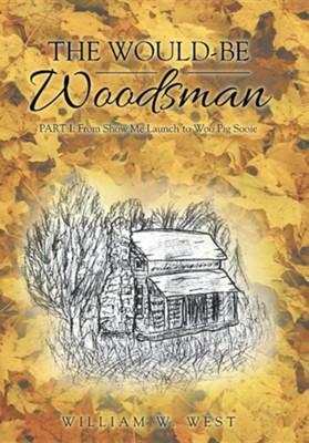 The Would-Be Woodsman: Part I: From Show Me Launch to Woo Pig Sooie  -     By: William W. West