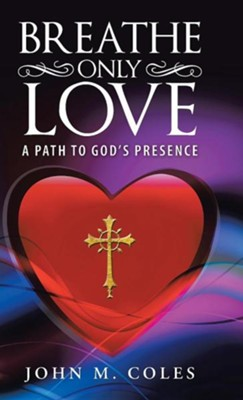 Breathe Only Love: A Path to God's Presence  -     By: John M. Coles