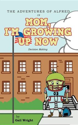 The Adventures of Alfred in Mom, I'm Growing Up Now: Decision Making  -     By: Gail Wright
