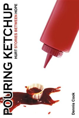 Pouring Ketchup: Hurt Stories Between Hope.  -     By: Dennis Cook
