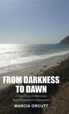 From Darkness to Dawn: A True Story of Recovery from Postpartum Depression  -     By: Marcia Orcutt