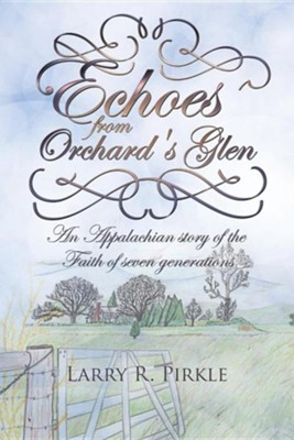 Echoes from Orchard's Glen: An Appalachian Story of the Faith of Seven Generations  -     By: Larry R. Pirkle