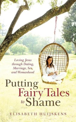 Putting Fairy Tales to Shame: Loving Jesus Through Dating, Marriage, Sex, and Womanhood  -     By: Elisabeth Huijskens