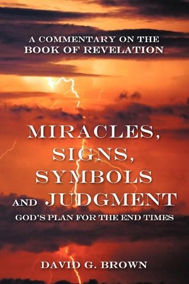 Miracles, Signs, Symbols and Judgment God's Plan for the End Times: A Commentary on the Book of Revelation  -     By: David G. Brown